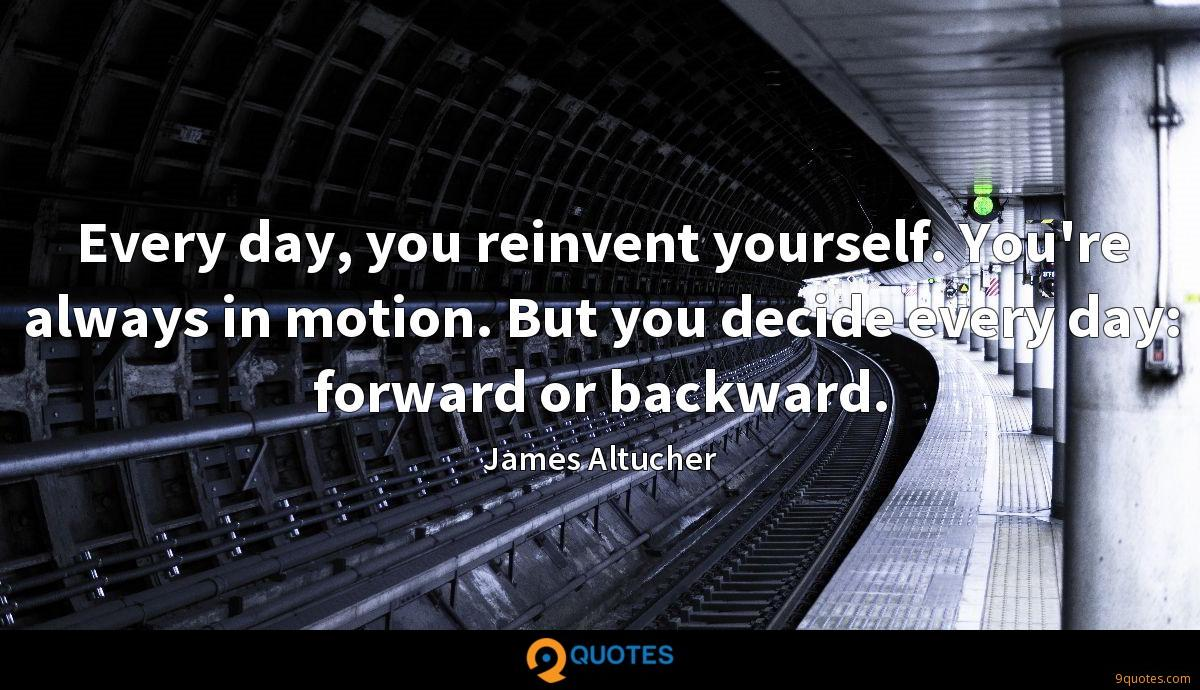 Every day, you reinvent yourself. You're always in motion. But you decide every day: forward or backward.