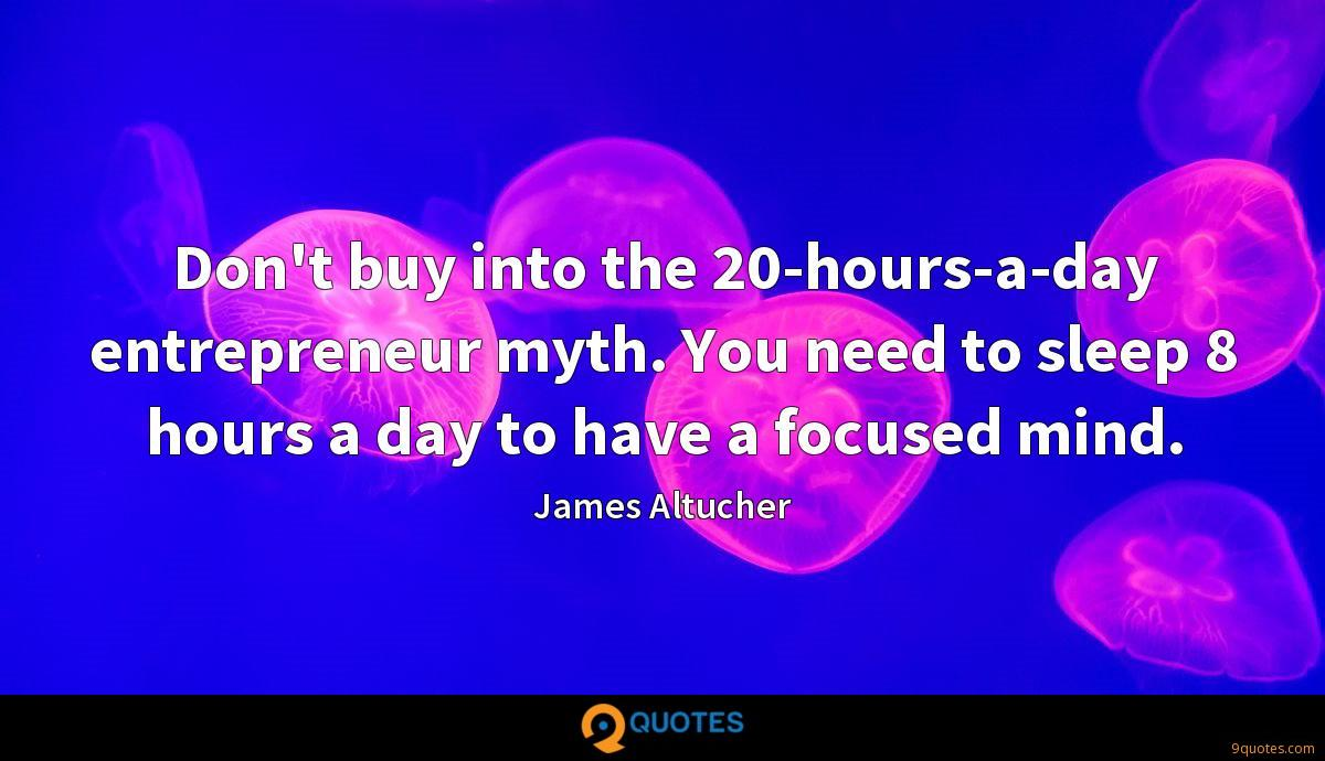 Don't buy into the 20-hours-a-day entrepreneur myth. You need to sleep 8 hours a day to have a focused mind.