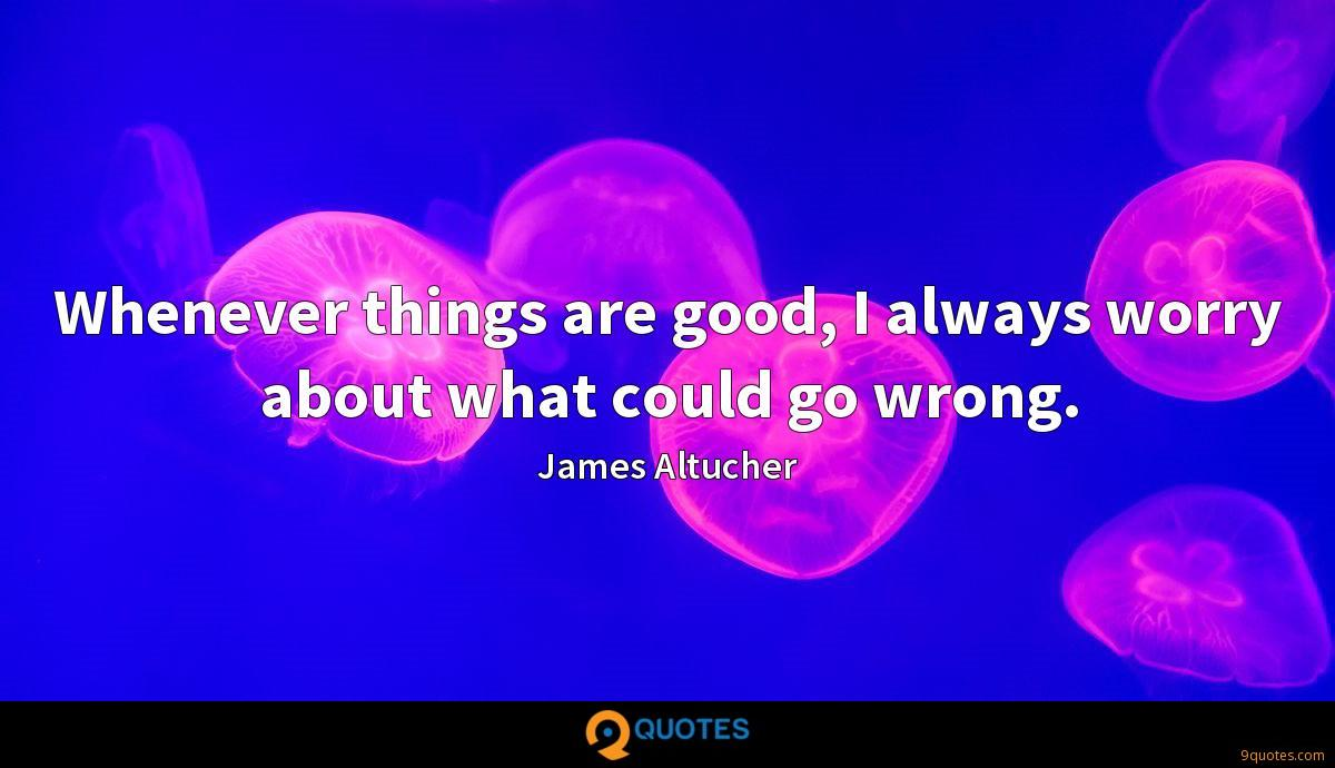 Whenever things are good, I always worry about what could go wrong.