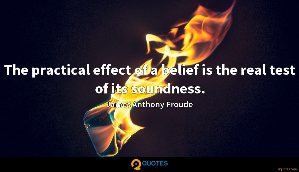 The practical effect of a belief is the real test of its soundness.
