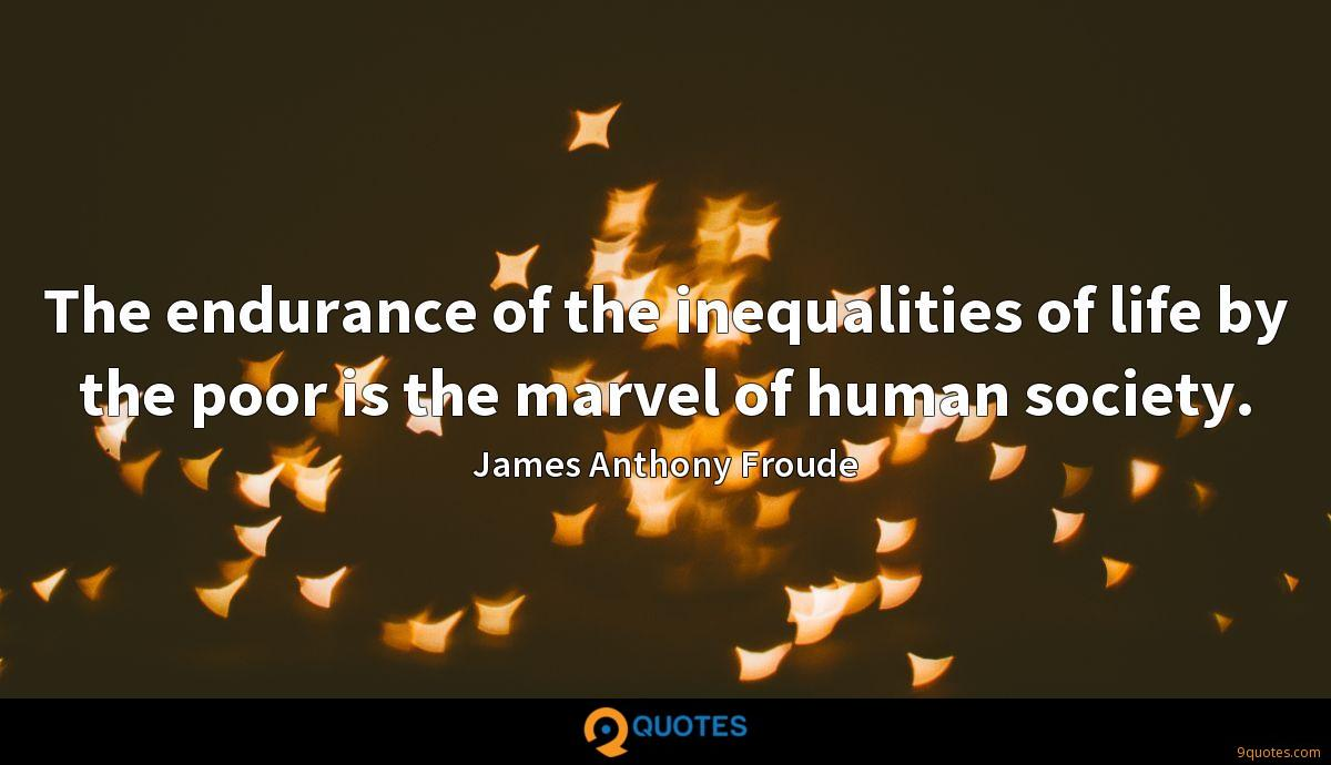 The endurance of the inequalities of life by the poor is the marvel of human society.
