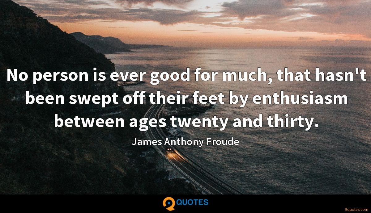 No person is ever good for much, that hasn't been swept off their feet by enthusiasm between ages twenty and thirty.