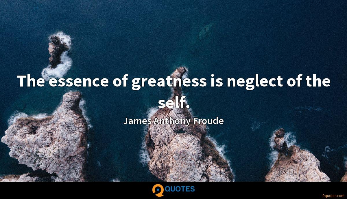 The essence of greatness is neglect of the self.
