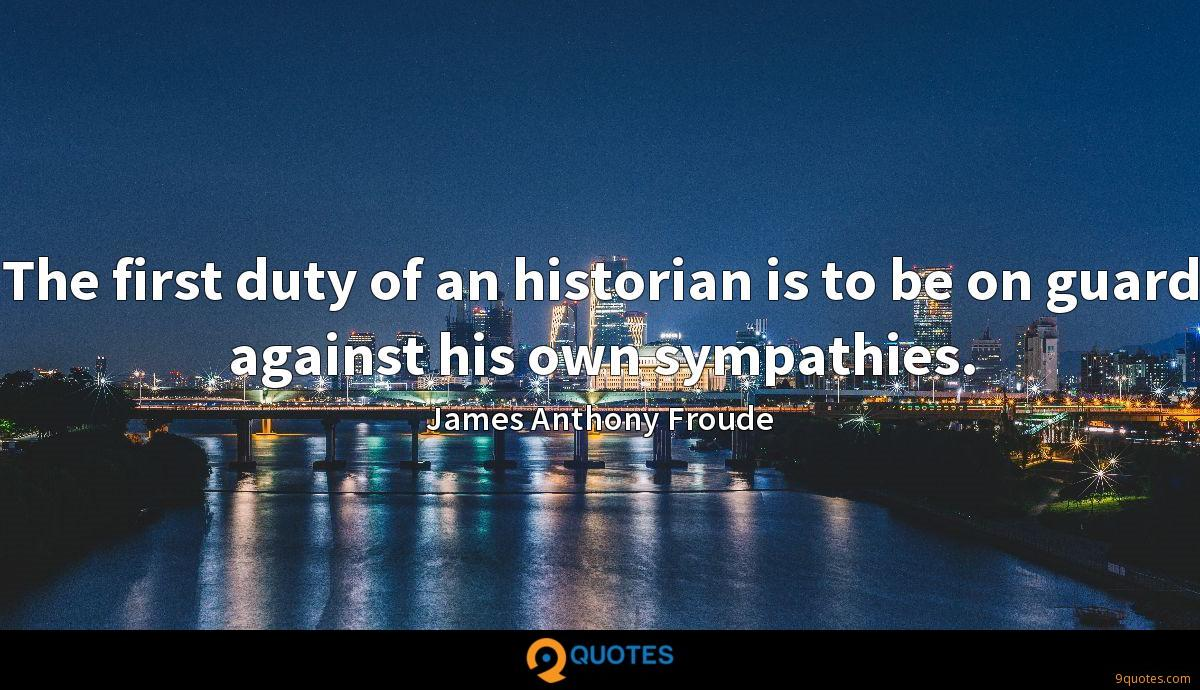The first duty of an historian is to be on guard against his own sympathies.
