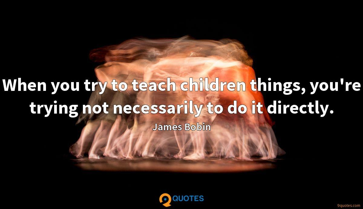When you try to teach children things, you're trying not necessarily to do it directly.