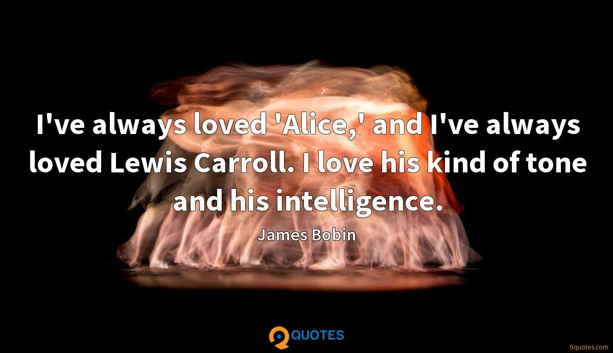 I've always loved 'Alice,' and I've always loved Lewis Carroll. I love his kind of tone and his intelligence.
