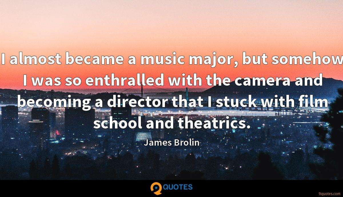 I almost became a music major, but somehow I was so enthralled with the camera and becoming a director that I stuck with film school and theatrics.