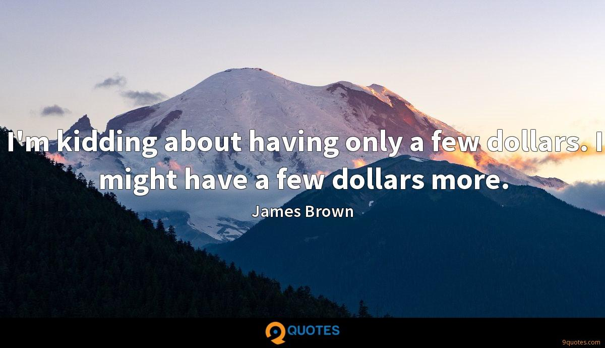 I'm kidding about having only a few dollars. I might have a few dollars more.