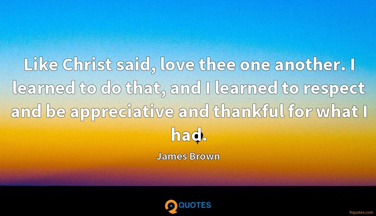 Like Christ said, love thee one another. I learned to do that, and I learned to respect and be appreciative and thankful for what I had.