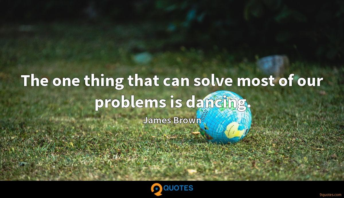 The one thing that can solve most of our problems is dancing.
