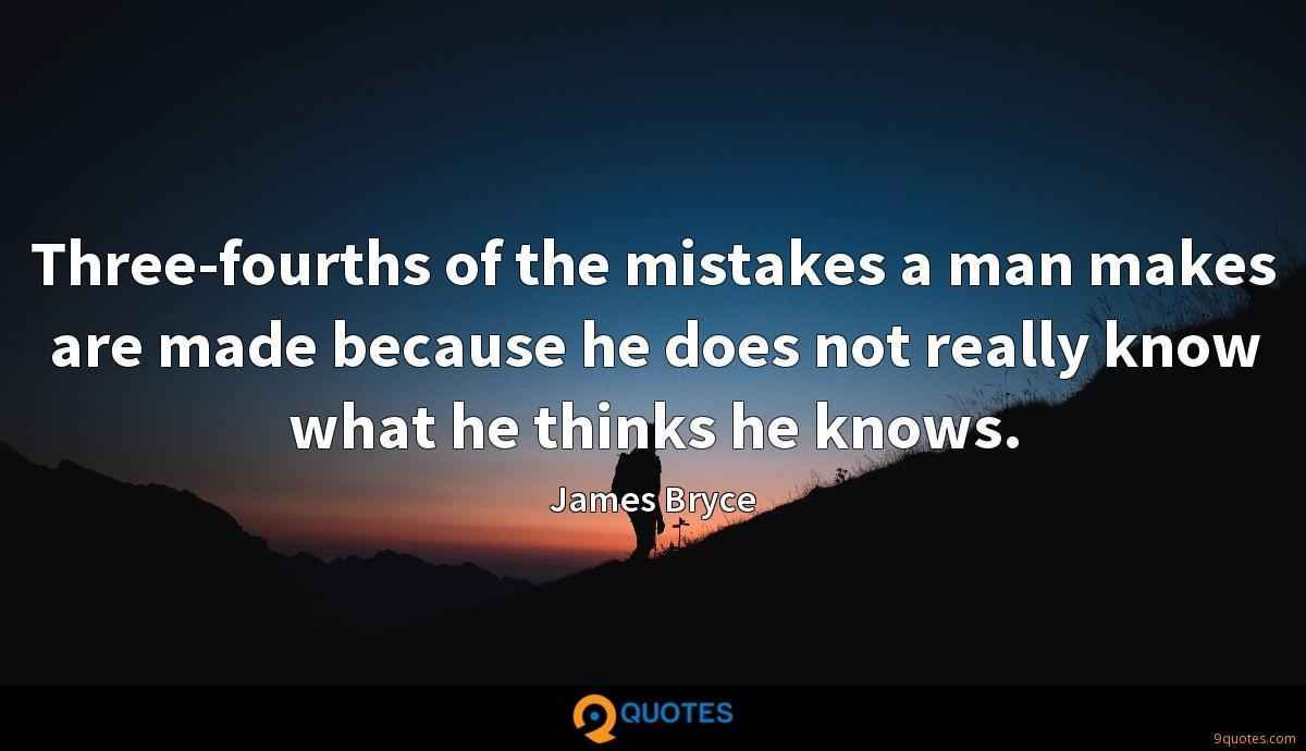 Three-fourths of the mistakes a man makes are made because he does not really know what he thinks he knows.
