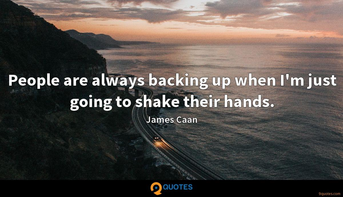 People are always backing up when I'm just going to shake their hands.