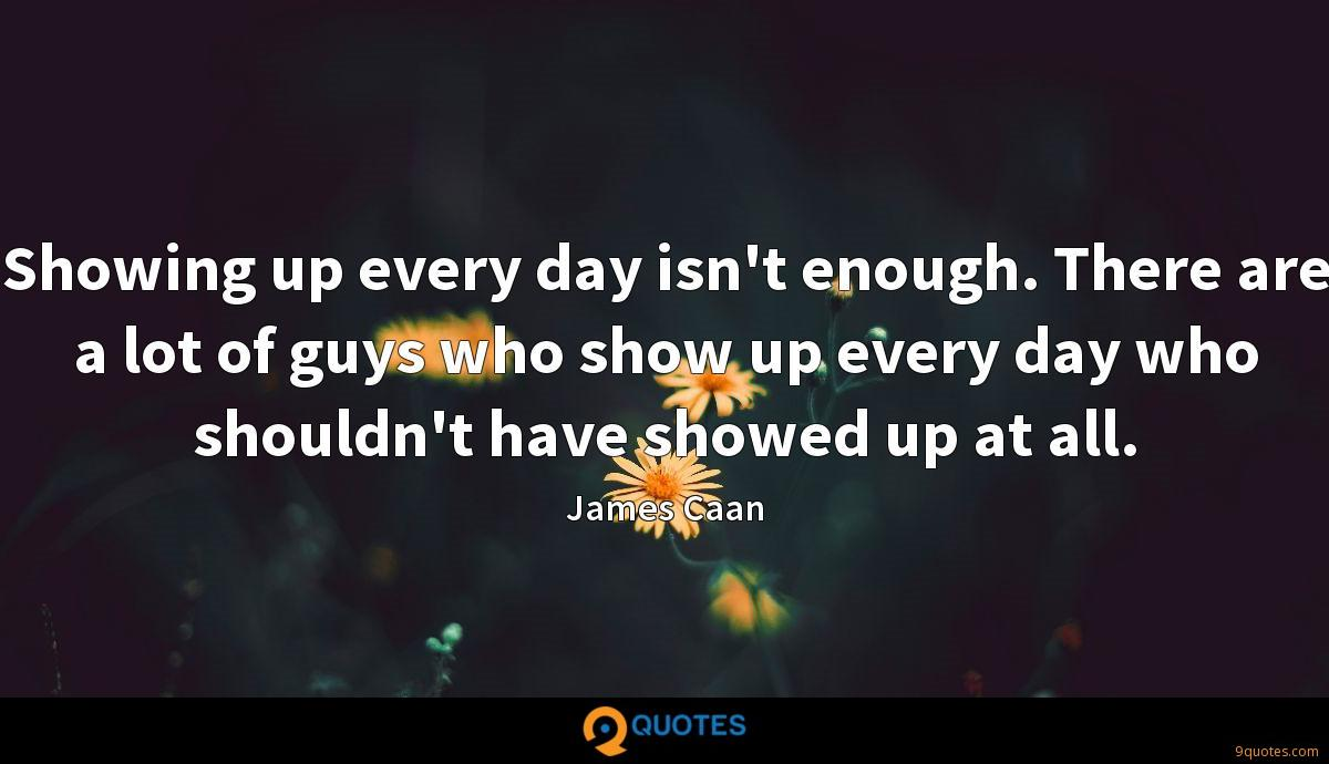 Showing up every day isn't enough. There are a lot of guys who show up every day who shouldn't have showed up at all.