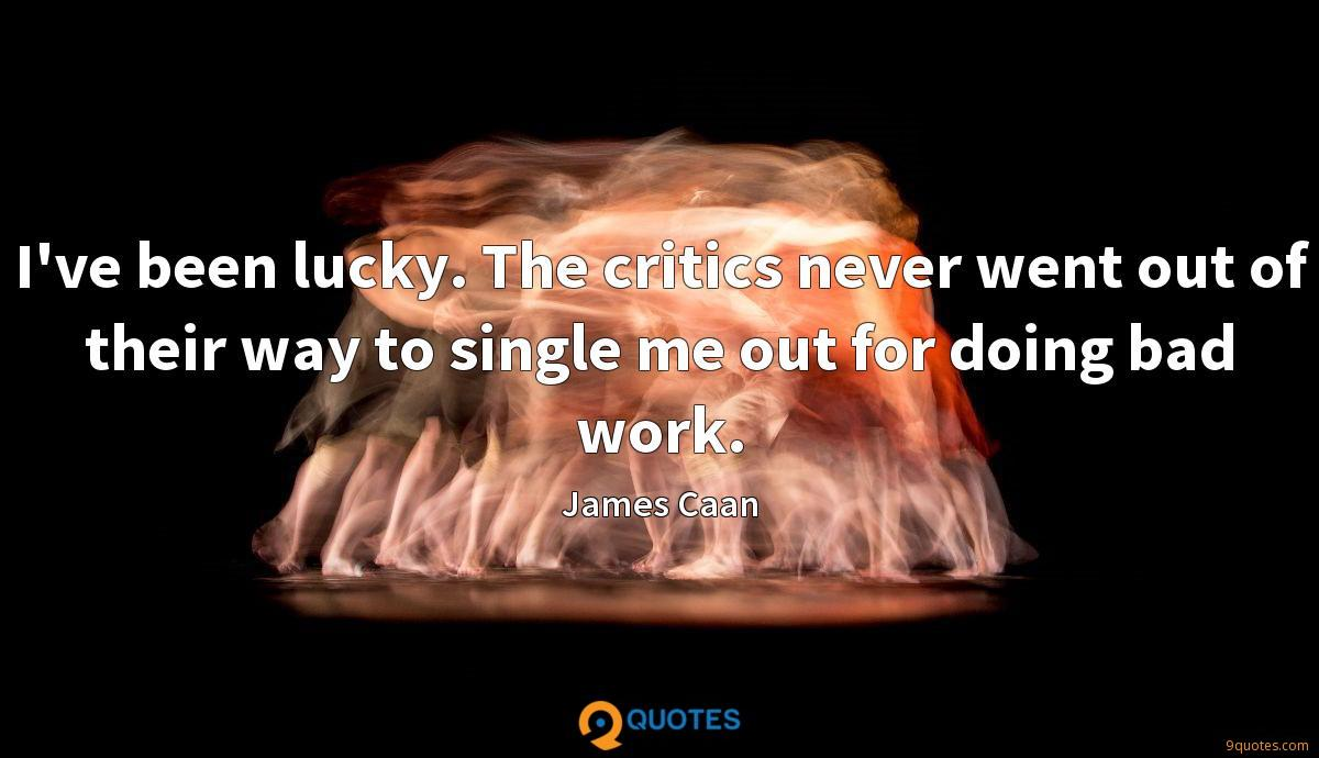 I've been lucky. The critics never went out of their way to single me out for doing bad work.
