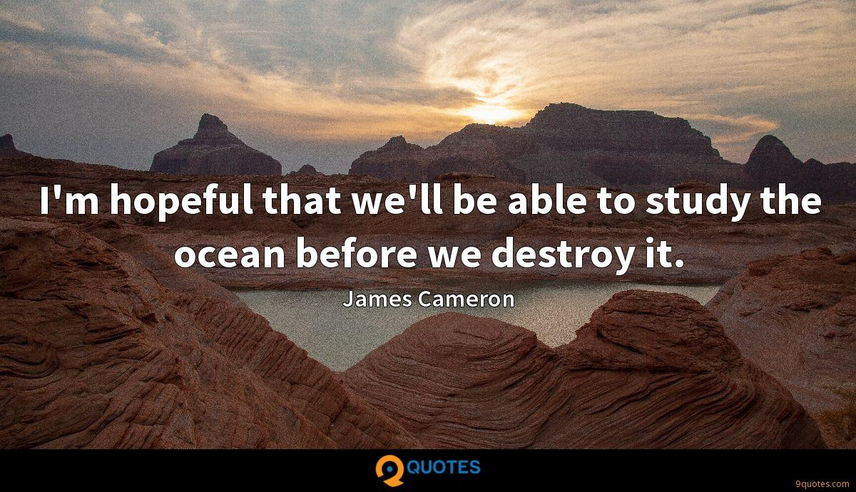 I'm hopeful that we'll be able to study the ocean before we destroy it.