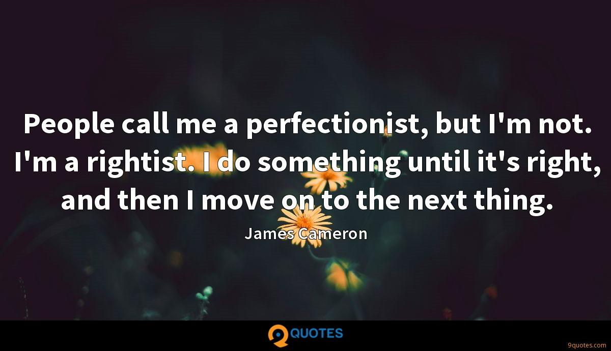 People call me a perfectionist, but I'm not. I'm a rightist. I do something until it's right, and then I move on to the next thing.