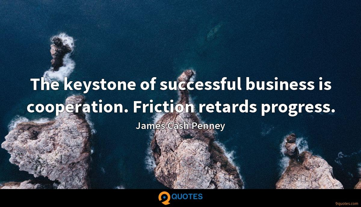The keystone of successful business is cooperation. Friction retards progress.