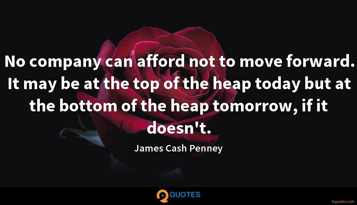 No company can afford not to move forward. It may be at the top of the heap today but at the bottom of the heap tomorrow, if it doesn't.