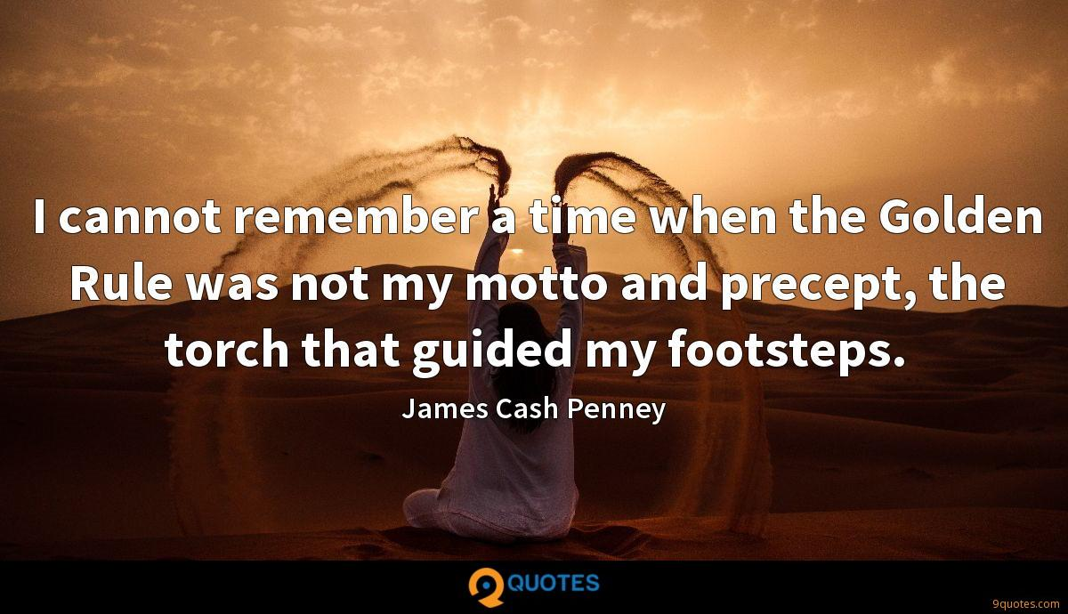 I cannot remember a time when the Golden Rule was not my motto and precept, the torch that guided my footsteps.