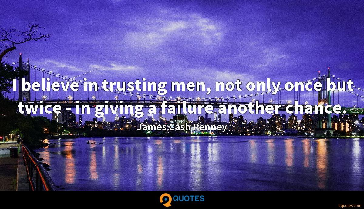 I believe in trusting men, not only once but twice - in giving a failure another chance.
