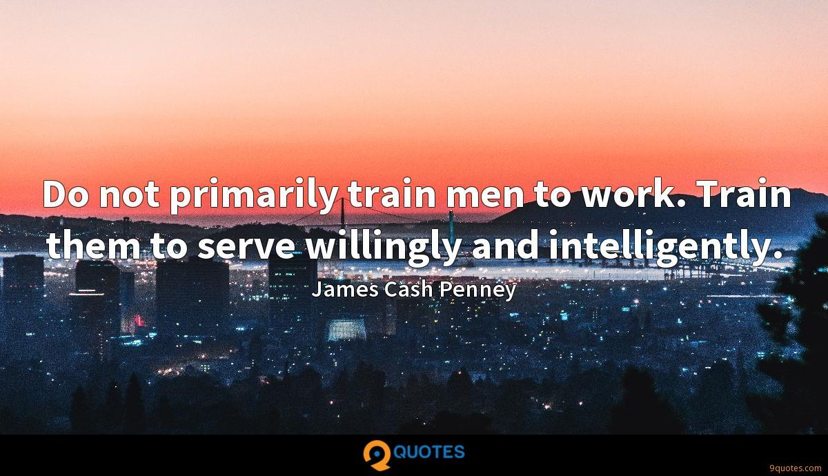 Do not primarily train men to work. Train them to serve willingly and intelligently.