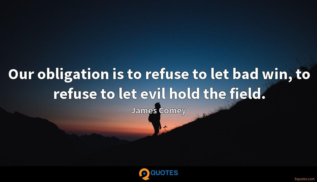 Our obligation is to refuse to let bad win, to refuse to let evil hold the field.