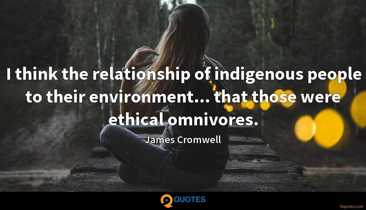 I think the relationship of indigenous people to their environment... that those were ethical omnivores.