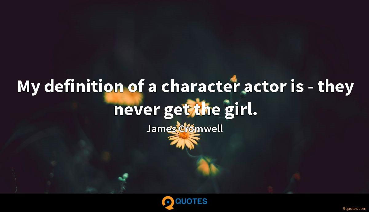 My definition of a character actor is - they never get the girl.