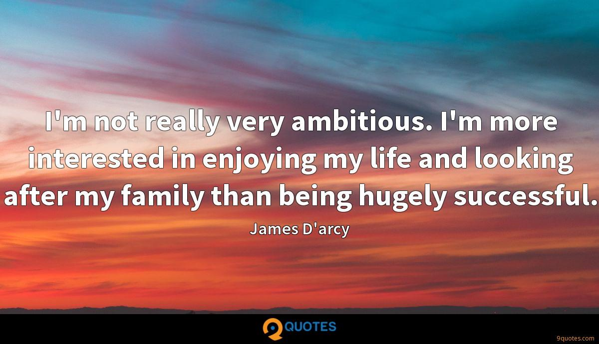I'm not really very ambitious. I'm more interested in enjoying my life and looking after my family than being hugely successful.