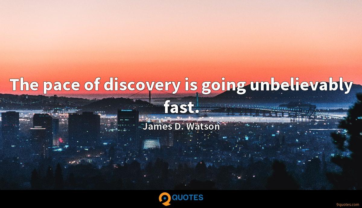 The pace of discovery is going unbelievably fast.