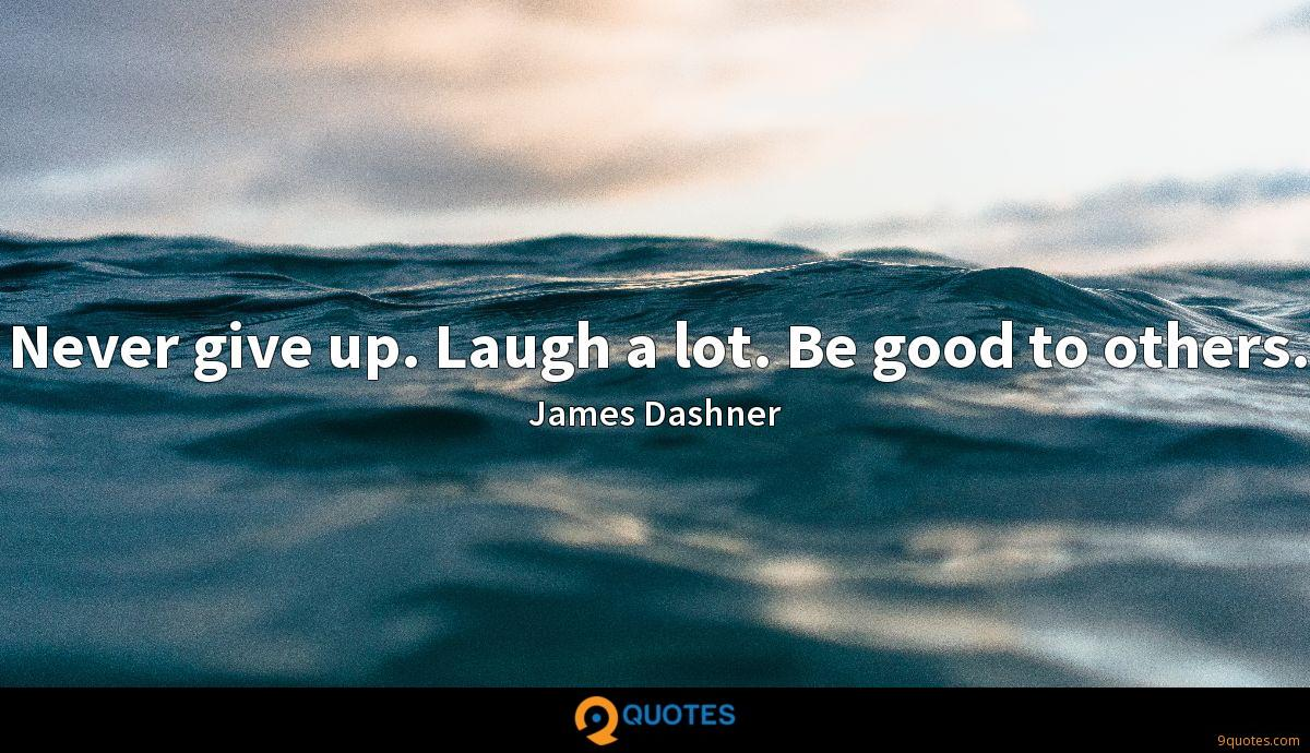 Never give up. Laugh a lot. Be good to others.