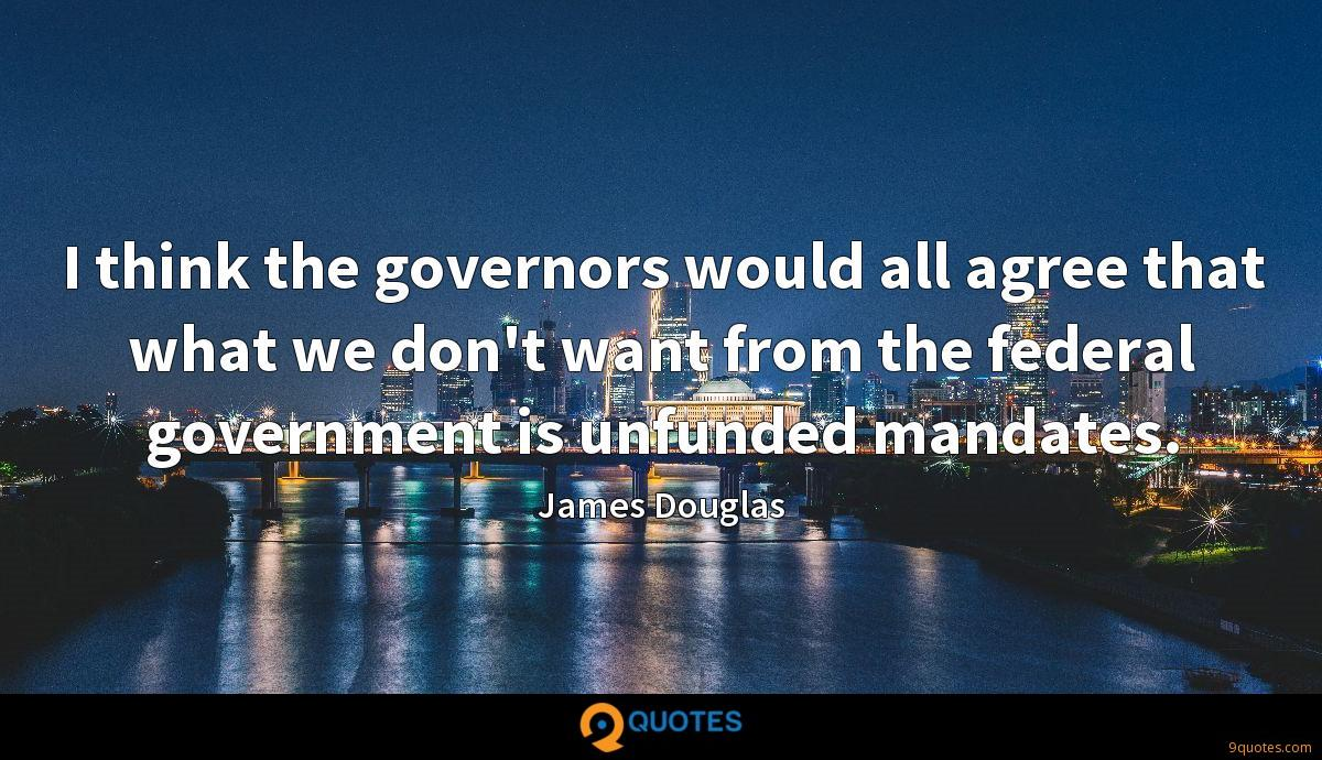 I think the governors would all agree that what we don't want from the federal government is unfunded mandates.