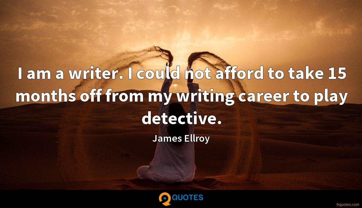 I am a writer. I could not afford to take 15 months off from my writing career to play detective.