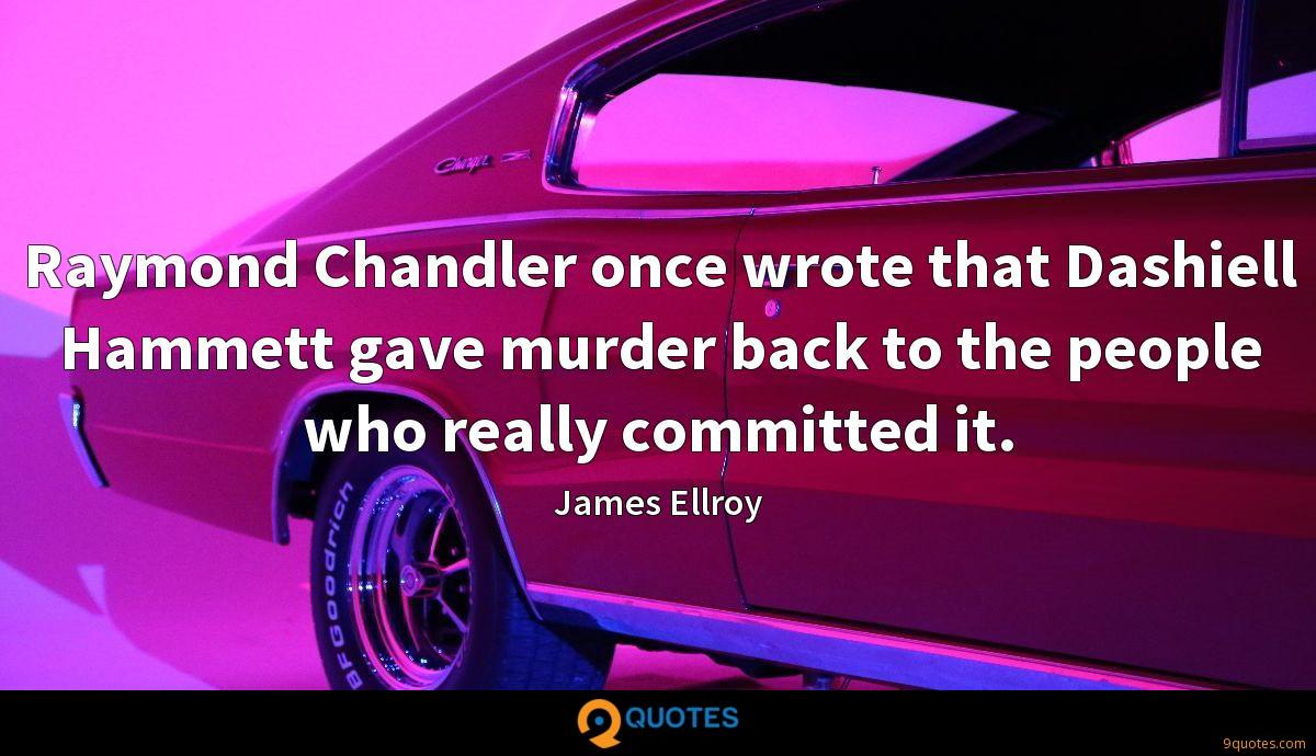 Raymond Chandler once wrote that Dashiell Hammett gave murder back to the people who really committed it.