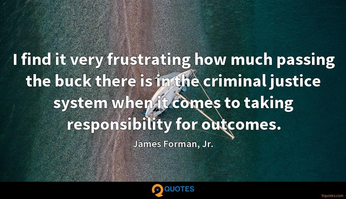 I find it very frustrating how much passing the buck there is in the criminal justice system when it comes to taking responsibility for outcomes.