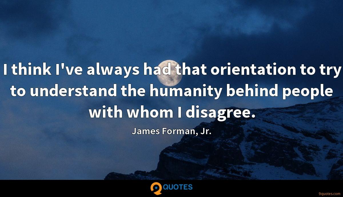 I think I've always had that orientation to try to understand the humanity behind people with whom I disagree.