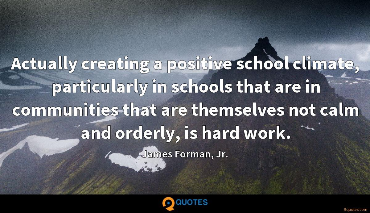 Actually creating a positive school climate, particularly in schools that are in communities that are themselves not calm and orderly, is hard work.