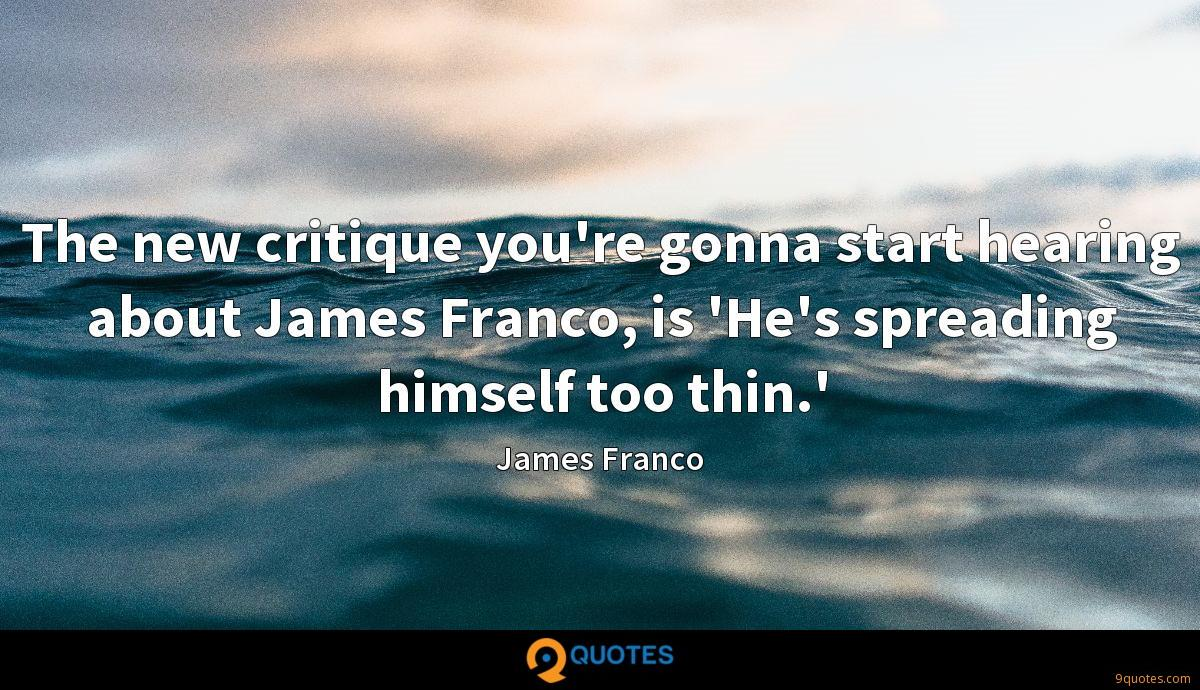The new critique you're gonna start hearing about James Franco, is 'He's spreading himself too thin.'