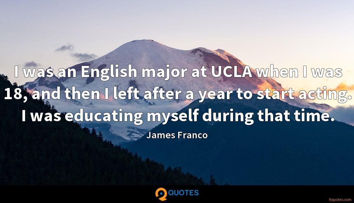 I was an English major at UCLA when I was 18, and then I left after a year to start acting. I was educating myself during that time.
