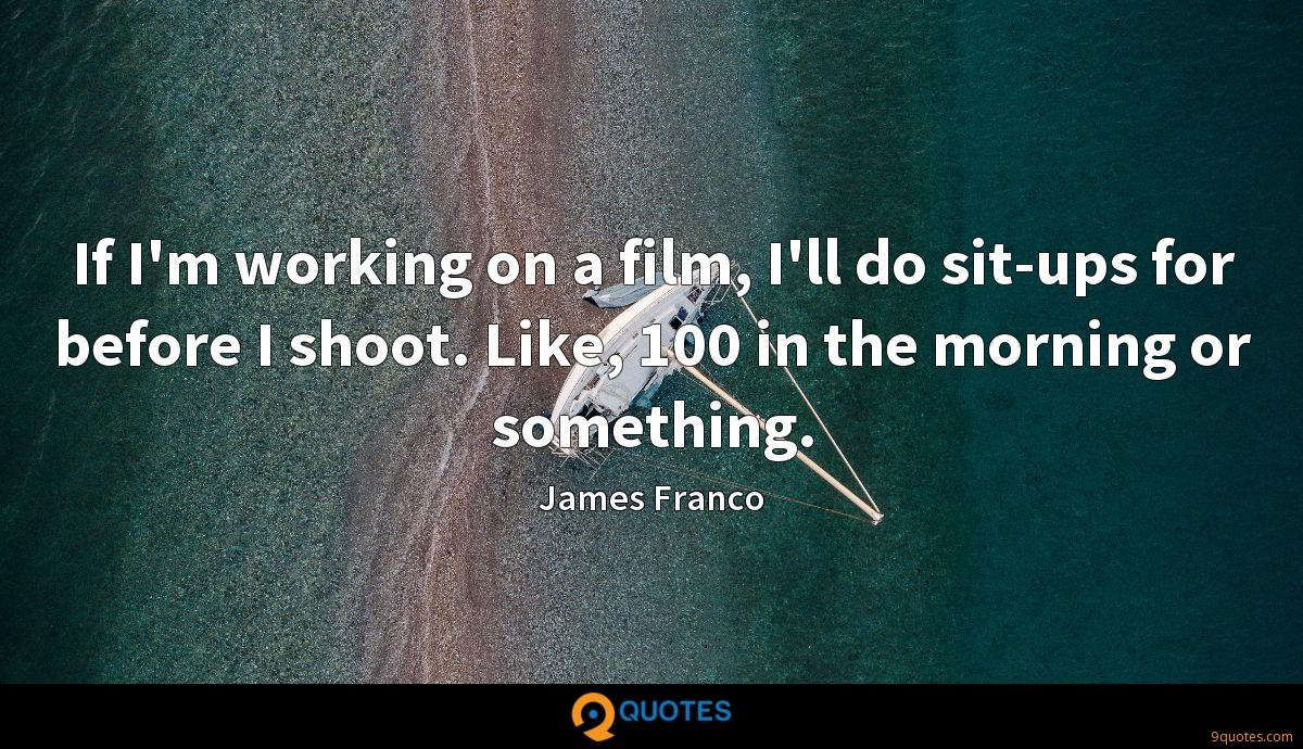 If I'm working on a film, I'll do sit-ups for before I shoot. Like, 100 in the morning or something.