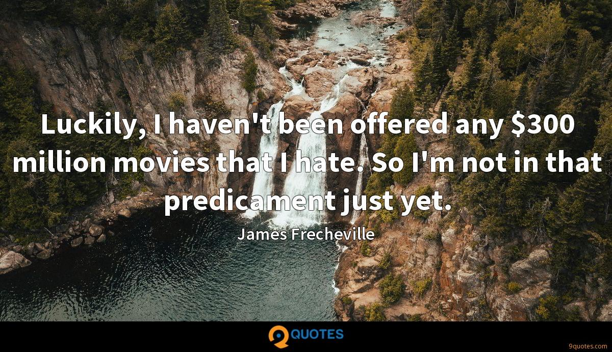 Luckily, I haven't been offered any $300 million movies that I hate. So I'm not in that predicament just yet.