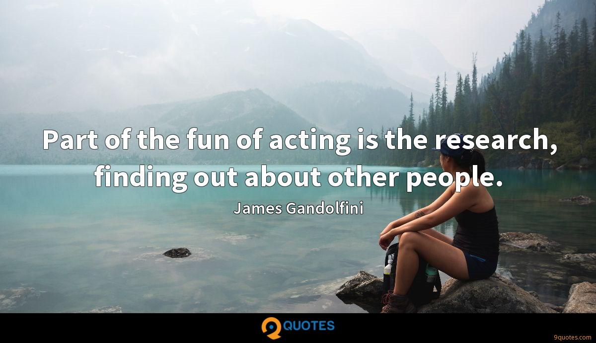 Part of the fun of acting is the research, finding out about other people.