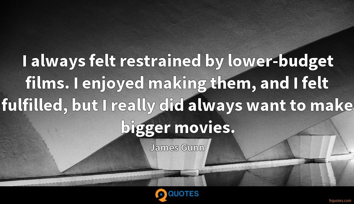 I always felt restrained by lower-budget films. I enjoyed making them, and I felt fulfilled, but I really did always want to make bigger movies.