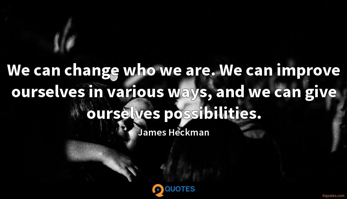 We can change who we are. We can improve ourselves in various ways, and we can give ourselves possibilities.