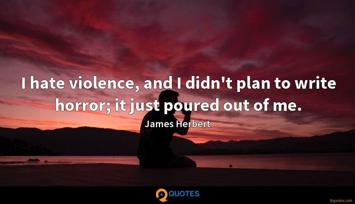 I hate violence, and I didn't plan to write horror; it just poured out of me.