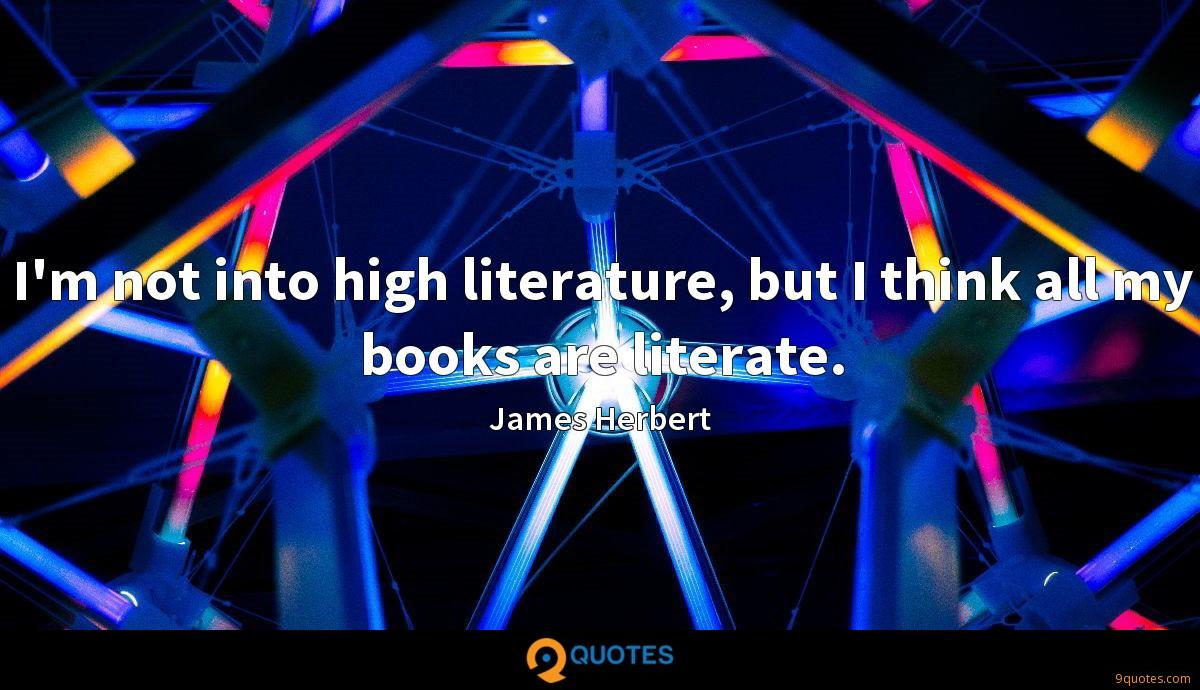 I'm not into high literature, but I think all my books are literate.