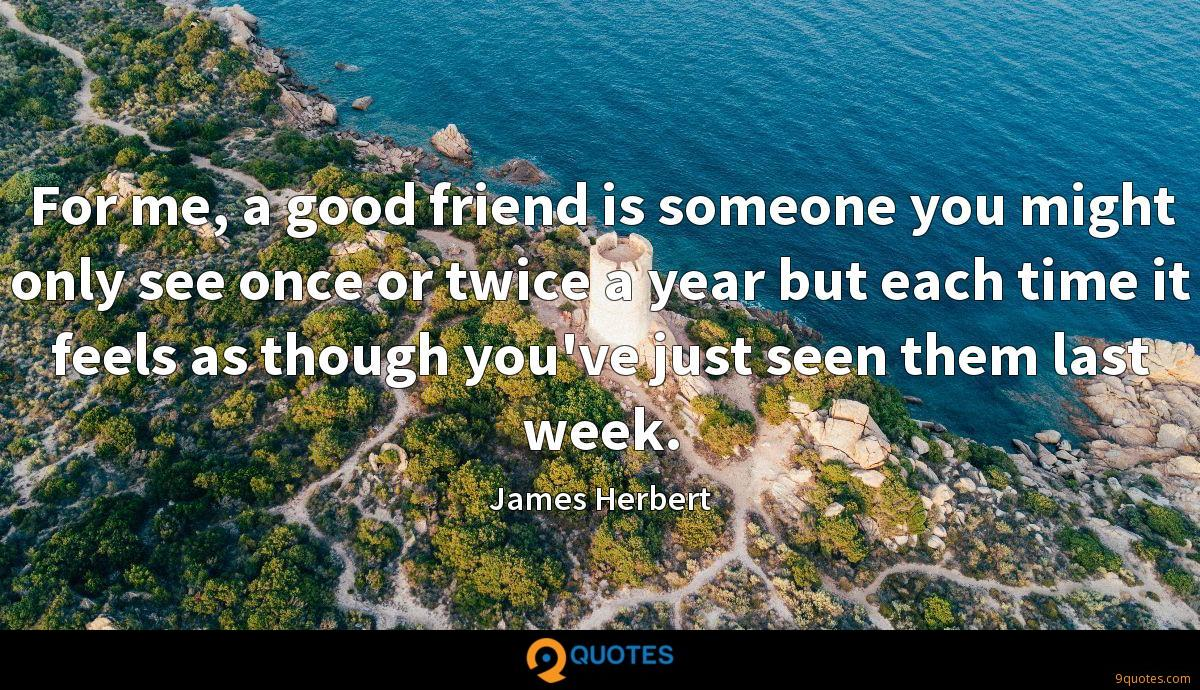 For me, a good friend is someone you might only see once or twice a year but each time it feels as though you've just seen them last week.