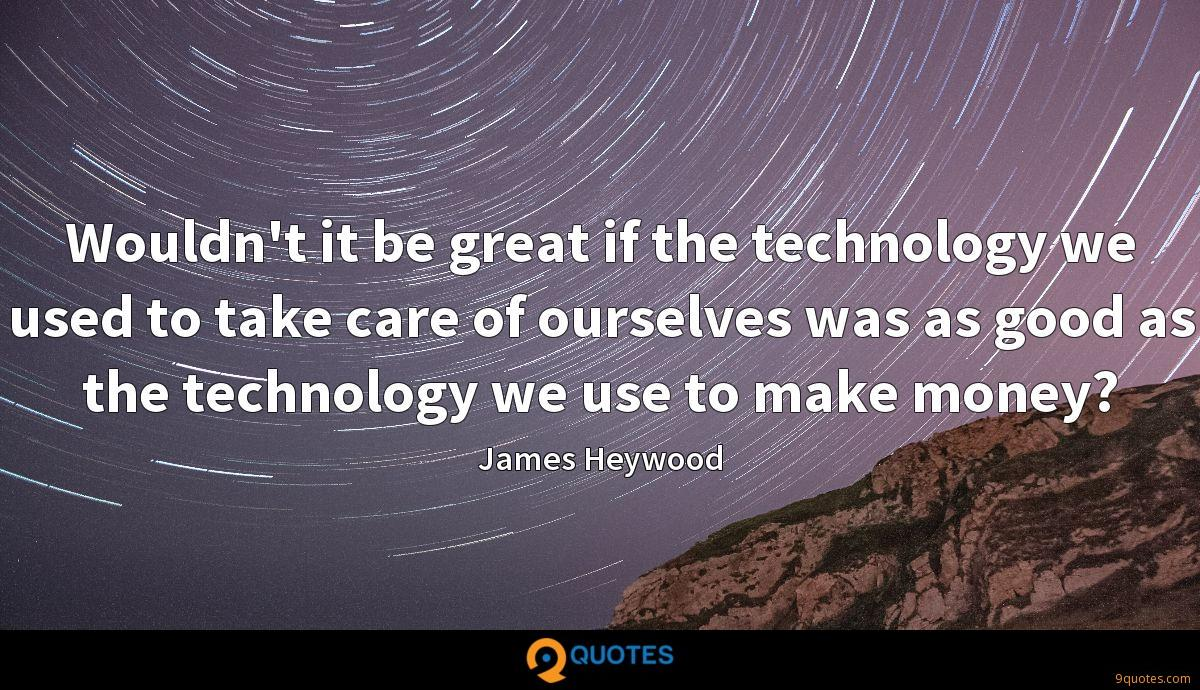 Wouldn't it be great if the technology we used to take care of ourselves was as good as the technology we use to make money?