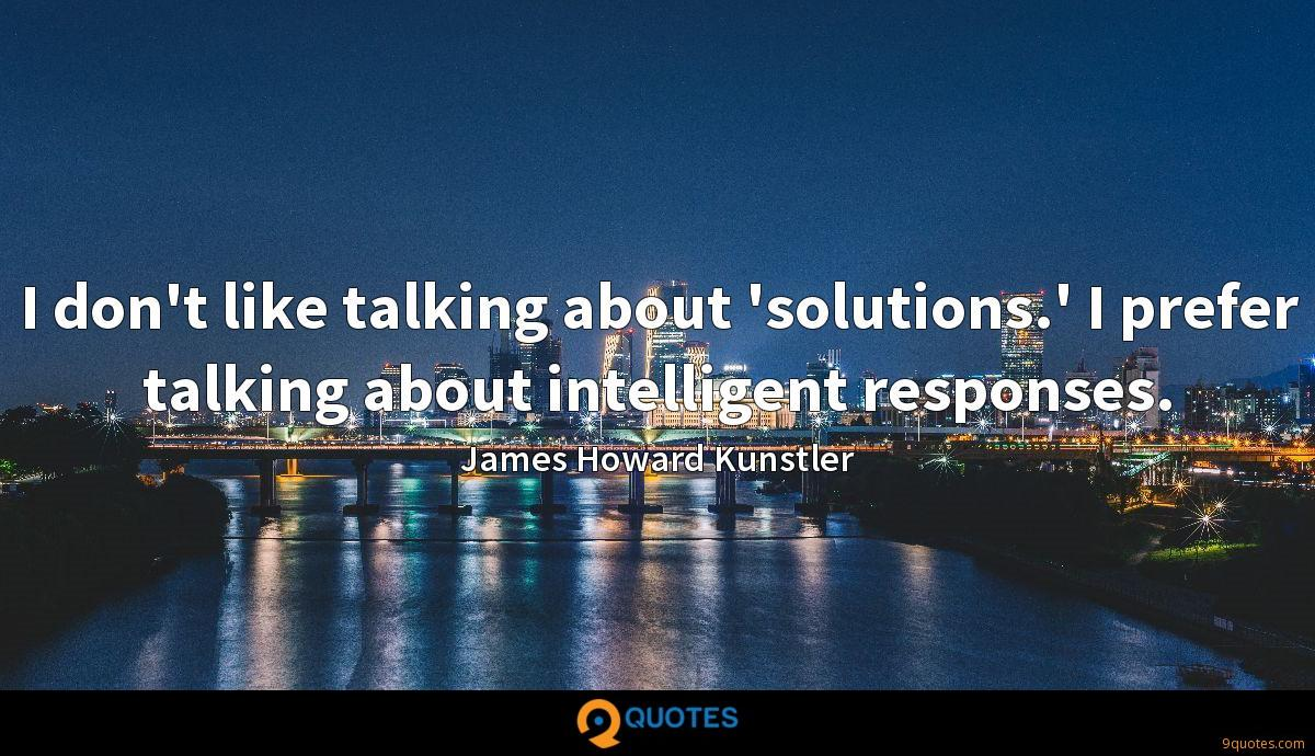 I don't like talking about 'solutions.' I prefer talking about intelligent responses.