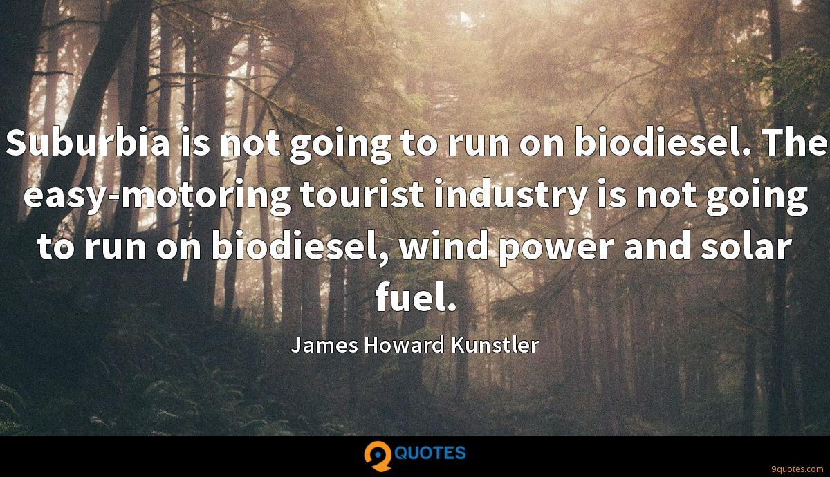 Suburbia is not going to run on biodiesel. The easy-motoring tourist industry is not going to run on biodiesel, wind power and solar fuel.